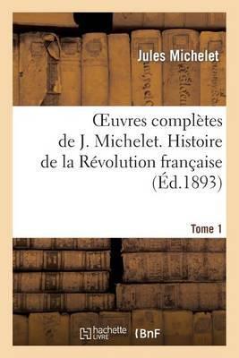 Oeuvres Completes de J. Michelet. T. 1 Histoire de La Revolution Francaise
