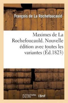 Maximes de La Rochefoucauld. Nouvelle Edition Avec Toutes Les Variantes, Et Une Notice Sur Sa Vie