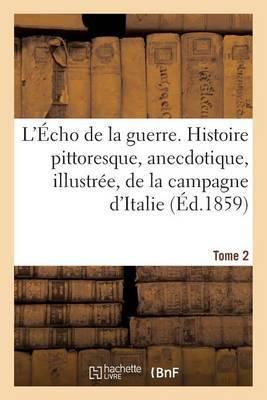 L'Echo de La Guerre. Histoire Pittoresque, Anecdotique, Illustree, de La Campagne D'Italie. Tome 2