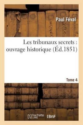 Les Tribunaux Secrets: Ouvrage Historique. T4