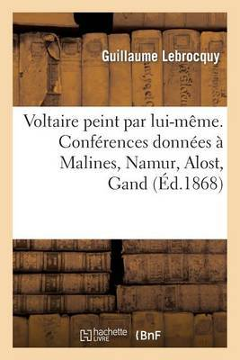 Voltaire Peint Par Lui-Meme. Conferences Donnees a Malines, Namur, Alost, Gand, Liege