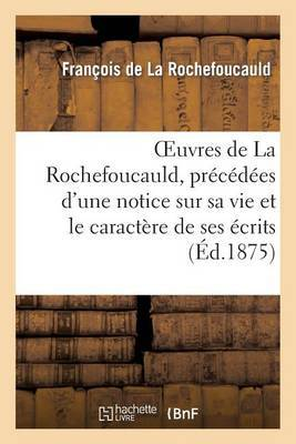 Oeuvres de La Rochefoucauld, Precedees D'Une Notice Sur Sa Vie Et Le Caractere de Ses Ecrits.