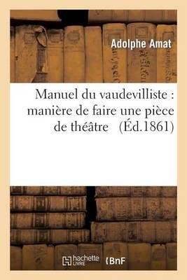 Manuel Du Vaudevilliste: Maniere de Faire Une Piece de Theatre