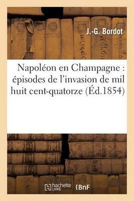 Napoleon En Champagne: Episodes de L'Invasion de Mil Huit Cent-Quatorze