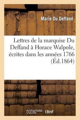 Lettres de La Marquise Du Deffand a Horace Walpole, Ecrites Dans Les Annees 1766 a 1780