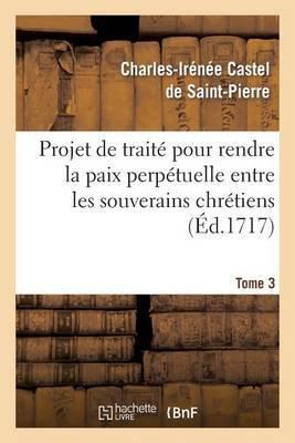 Projet de Traite Pour Rendre La Paix Perpetuelle Entre Les Souverains Chretiens.... Tome 3