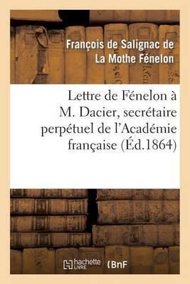 Lettre de Fenelon A M. Dacier, Secretaire Perpetuel de L'Academie Francaise