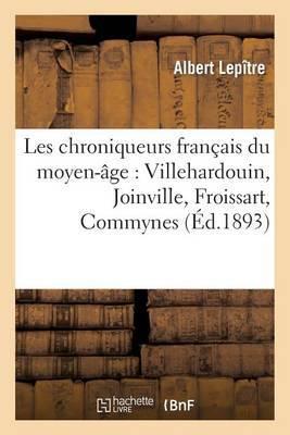 Les Chroniqueurs Fran ais Du Moyen- ge. Villehardouin, Joinville, Froissart, Commynes