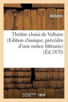 Theatre Choisi de Voltaire (Edition Classique, Precedee D'Une Notice Litteraire)