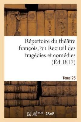 Repertoire Du Theatre Francois, Ou Recueil Des Tragedies Et Comedies. Tome 25