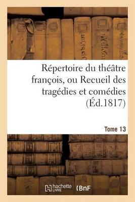 Repertoire Du Theatre Francois, Ou Recueil Des Tragedies Et Comedies. Tome 13