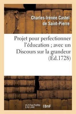 Projet Pour Perfectionner L'Education; Avec un Discours Sur la Grandeur Et la Saintete Des Hommes