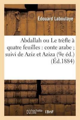 Abdallah Ou Le Trefle a Quatre Feuilles: Conte Arabe; Suivi de Aziz Et Aziza (9e Ed.)