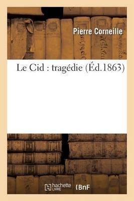 Le Cid: Tragedie (Nouvelle Edition, Avec Notes Historiques, Grammaticales Et Litteraires: , Precedee D'Appreciations Litteraires Et Analytiques Empruntees Aux Meilleurs Critiques...)