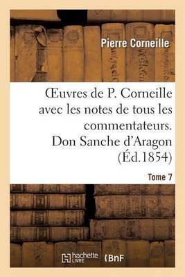 Oeuvres de P. Corneille Avec Les Notes de Tous Les Commentateurs. Tome 7 Don Sanche D'Aragon