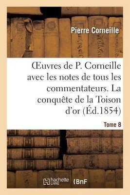 Oeuvres de P. Corneille Avec Les Notes de Tous Les Commentateurs. Tome 8