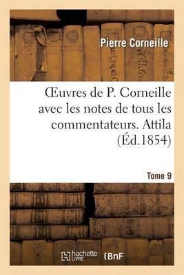 Oeuvres de P. Corneille Avec Les Notes de Tous Les Commentateurs. Tome 9 Attila