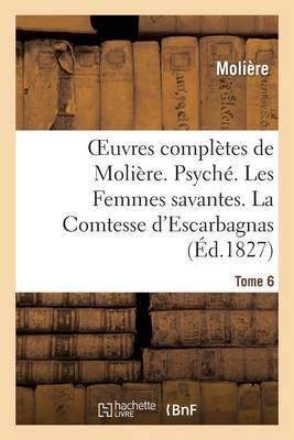 Oeuvres Completes de Moliere. Tome 6. Psyche. Les Femmes Savantes. La Comtesse D'Escarbagnas