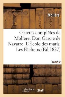 Oeuvres Completes de Moliere. Tome 2. Don Garcie de Navarre. L'Ecole Des Maris. Les Facheux.