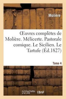 Oeuvres Completes de Moliere. Tome 4. Melicerte. Pastorale Comique. Le Sicilien. Le Tartufe: . Au Roi, Sur La Conquete de La Franche-Comte