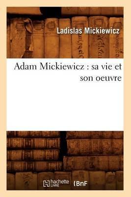 Adam Mickiewicz: Sa Vie Et Son Oeuvre