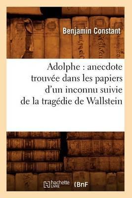 Adolphe: Anecdote Trouvee Dans Les Papiers D'Un Inconnu Suivie de La Tragedie de Wallstein
