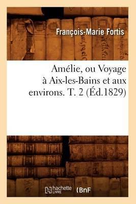 Amelie, Ou Voyage a AIX-Les-Bains Et Aux Environs. T. 2