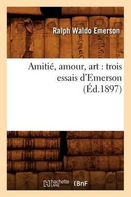 Amitie, Amour, Art: Trois Essais D'Emerson (Ed.1897)