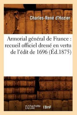 Armorial General de France: Recueil Officiel Dresse En Vertu de L'Edit de 1696 (Ed.1875)