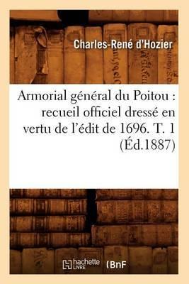 Armorial General Du Poitou: Recueil Officiel Dresse En Vertu de L'Edit de 1696. T. 1 (Ed.1887)