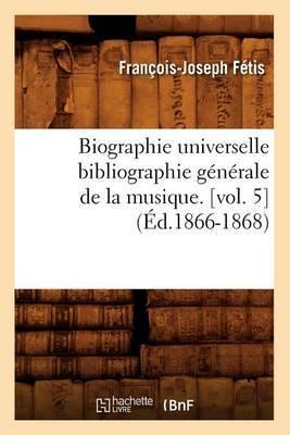 Biographie Universelle Bibliographie Generale de La Musique. [Vol. 5]