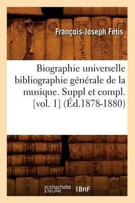 Biographie Universelle Bibliographie Generale de La Musique. Suppl Et Compl. [Vol. 1]