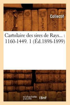 Cartulaire Des Sires de Rays: 1160-1449. Tome 1 (Ed.1898-1899)
