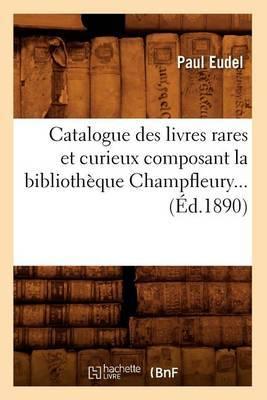 Catalogue Des Livres Rares Et Curieux Composant La Bibliotheque Champfleury... (Ed.1890)
