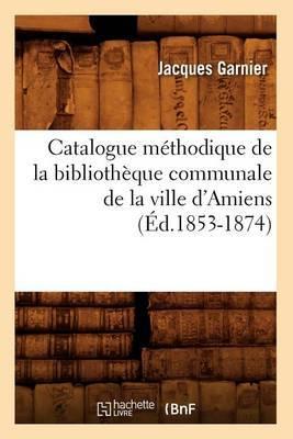 Catalogue Methodique de La Bibliotheque Communale de La Ville D'Amiens