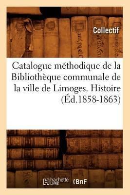 Catalogue Methodique de La Bibliotheque Communale de La Ville de Limoges. Histoire
