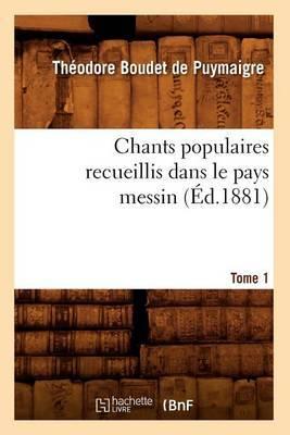 Chants Populaires Recueillis Dans Le Pays Messin. Tome 1