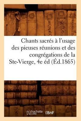 Chants Sacres A L'Usage Des Pieuses Reunions Et Des Congregations de La Ste-Vierge, 4e Ed