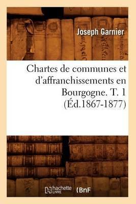 Chartes de Communes Et D'Affranchissements En Bourgogne. T. 1