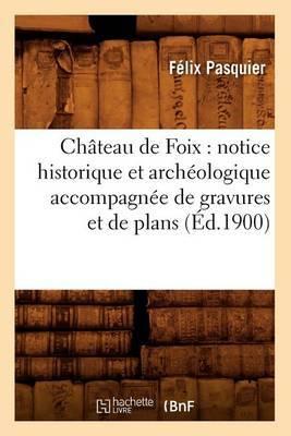 Chateau de Foix: Notice Historique Et Archeologique Accompagnee de Gravures Et de Plans (Ed.1900)
