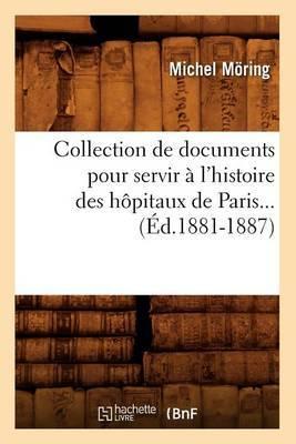 Collection de Documents Pour Servir A L'Histoire Des Hopitaux de Paris... (Ed.1881-1887)