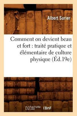 Comment on Devient Beau Et Fort: Traite Pratique Et Elementaire de Culture Physique (Ed.19e)