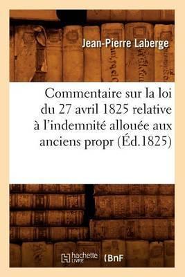 Commentaire Sur La Loi Du 27 Avril 1825 Relative A L'Indemnite Allouee Aux Anciens Propr (Ed.1825)