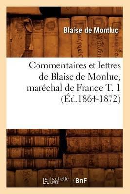 Commentaires Et Lettres de Blaise de Monluc, Marechal de France T. 1 (Ed.1864-1872)