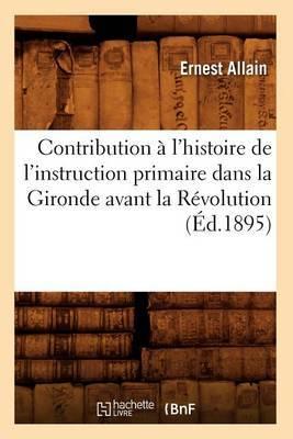 Contribution A L'Histoire de L'Instruction Primaire Dans La Gironde Avant La Revolution (Ed.1895)
