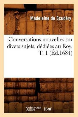 Conversations Nouvelles Sur Divers Sujets, Dediees Au Roy. T. 1