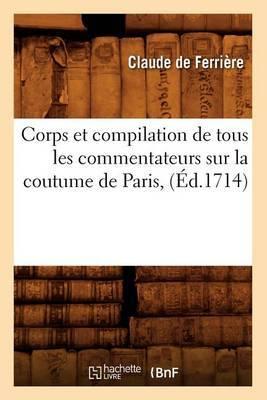 Corps Et Compilation de Tous Les Commentateurs Sur La Coutume de Paris, (Ed.1714)