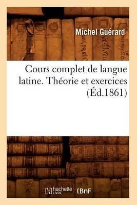 Cours Complet de Langue Latine. Theorie Et Exercices, (Ed.1861)