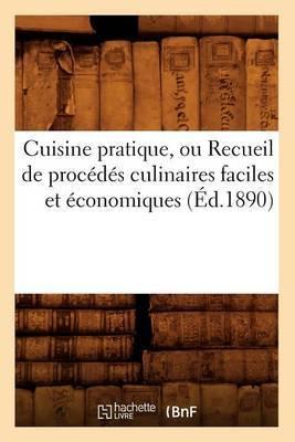 Cuisine Pratique, Ou Recueil de Procedes Culinaires Faciles Et Economiques (Ed.1890)