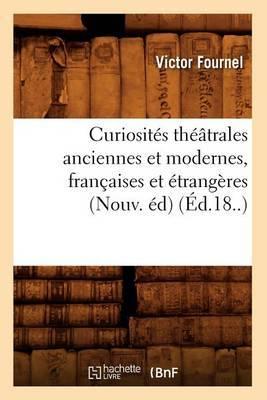 Curiosites Theatrales Anciennes Et Modernes, Francaises Et Etrangeres (Nouv. Ed) (Ed.18..)